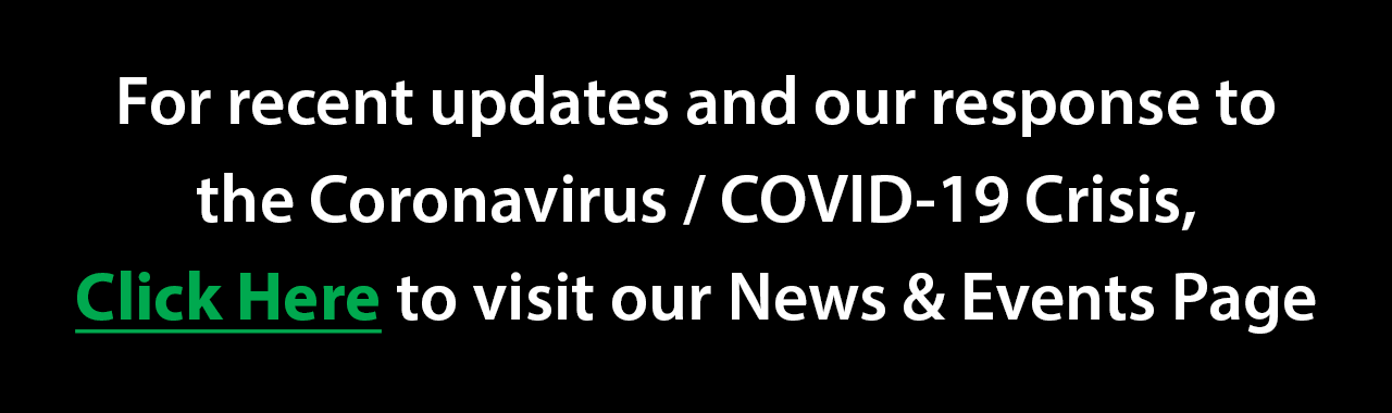 For recent updates and our response to the Coronavirus / COVID-19 Crisis, visit our News & Events Page